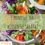 3 pomysły na wiosenne sałatki