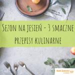 Sezon na jesień - 3 smaczne przepisy